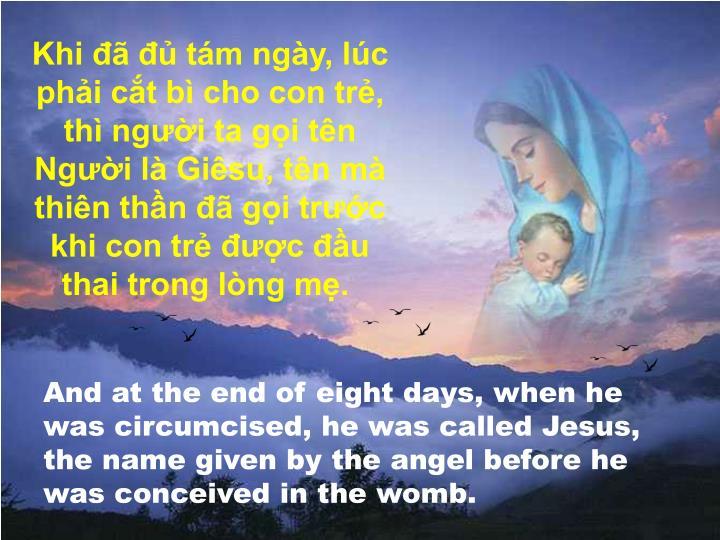 Khi đã đủ tám ngày, lúc phải cắt bì cho con trẻ, thì người ta gọi tên Người là Giêsu, tên mà thiên thần đã gọi trước khi con trẻ được đầu thai trong lòng mẹ.