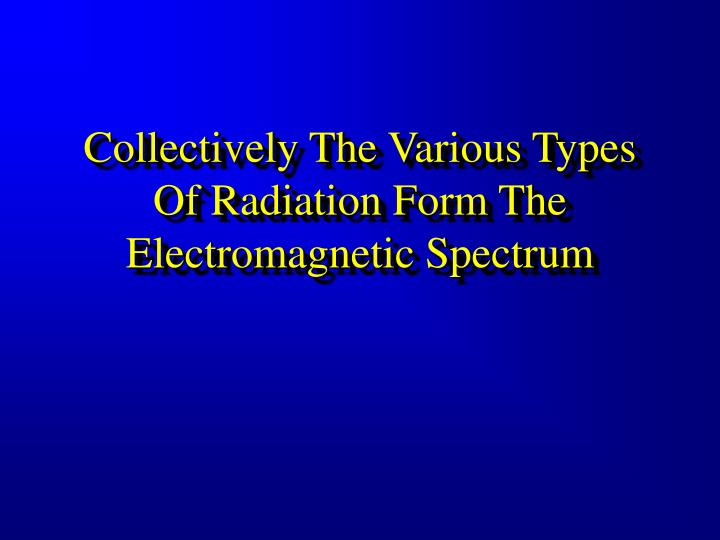 Collectively The Various Types Of Radiation Form The