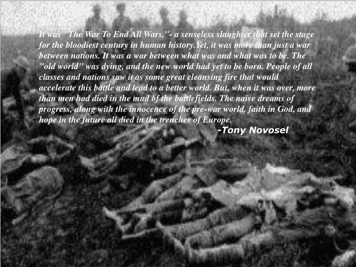 """It was """"The War To End All Wars,""""- a senseless slaughter that set the stage for the bloodiest century in human history.Yet, it was more than just a war between nations. It was a war between what was and what was to be. The """"old world"""" was dying, and the new world had yet to be born. People of all classes and nations saw it as some great cleansing fire that would accelerate this battle and lead to a better world. But, when it was over, more than men had died in the mud of the battlefields. The naive dreams of progress, along with the innocence of the pre-war world, faith in God, and hope in the future all died in the trenches of Europe."""
