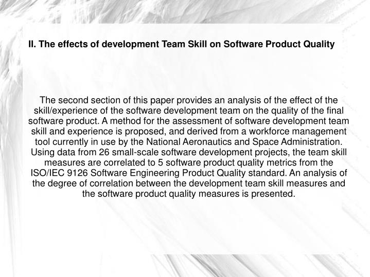 The second section of this paper provides an analysis of the effect of the skill/experience of the software development team on the quality of the final software product. A method for the assessment of software development team skill and experience is proposed, and derived from a workforce management tool currently in use by the National Aeronautics and Space Administration. Using data from 26 small-scale software development projects, the team skill measures are correlated to 5 software product quality metrics from the ISO/IEC 9126 Software Engineering Product Quality standard. An analysis of the degree of correlation between the development team skill measures and the software product quality measures is presented.