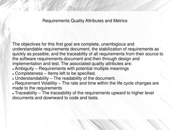 The objectives for this first goal are complete, unambigious and understandable requirements document, the stabilization of requirements as quickly as possible, and the traceability of all requirements from their source to the software requirements document and then through design and implementation and test. The associated quality attributes are: