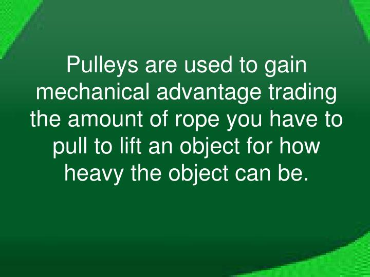 Pulleys are used to gain mechanical advantage trading the amount of rope you have to pull to lift an object for how heavy the object can be.