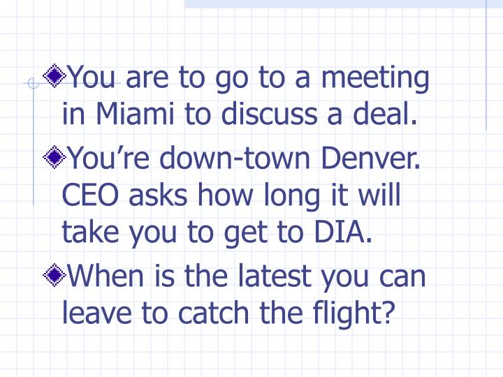 You are to go to a meeting in Miami to discuss a deal.