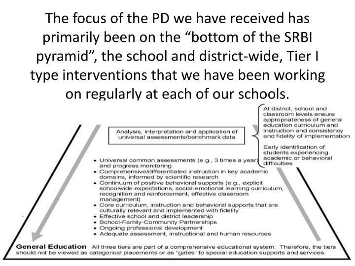 "The focus of the PD we have received has primarily been on the ""bottom of the SRBI pyramid"", the school and district-wide, Tier I type interventions that we have been working on regularly at each of our schools."