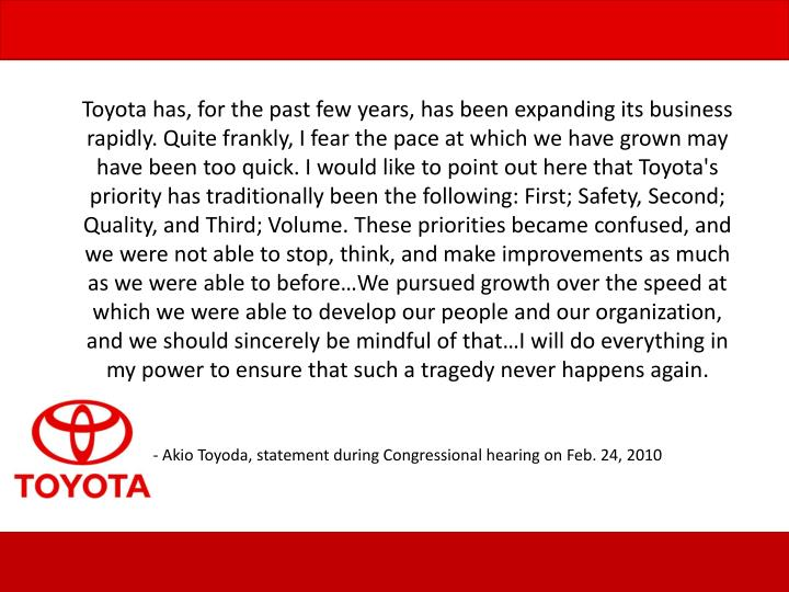 Toyota has, for the past few years, has been expanding its business rapidly. Quite frankly, I fear the pace at which we have grown may have been too quick. I would like to point out here that Toyota's priority has traditionally been the following: First; Safety, Second; Quality, and Third; Volume. These priorities became confused, and we were not able to stop, think, and make improvements as much as we were able to before…We pursued growth over the speed at which we were able to develop our people and our organization, and we should sincerely be mindful of that…I will do everything in my power to ensure that such a tragedy never happens again