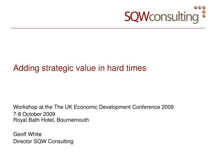 Adding strategic value in hard times