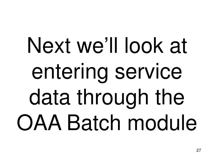 Next we'll look at entering service data through the OAA Batch module