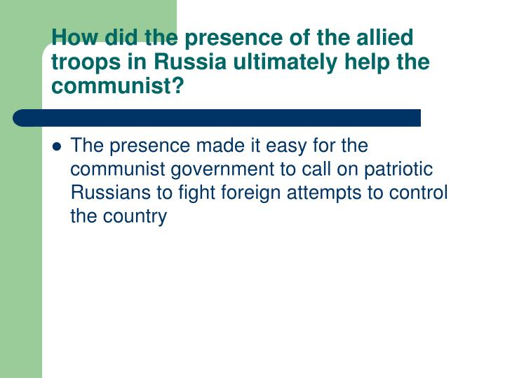 How did the presence of the allied troops in Russia ultimately help the communist?