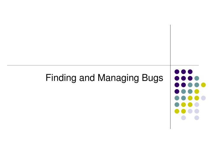 Finding and Managing Bugs