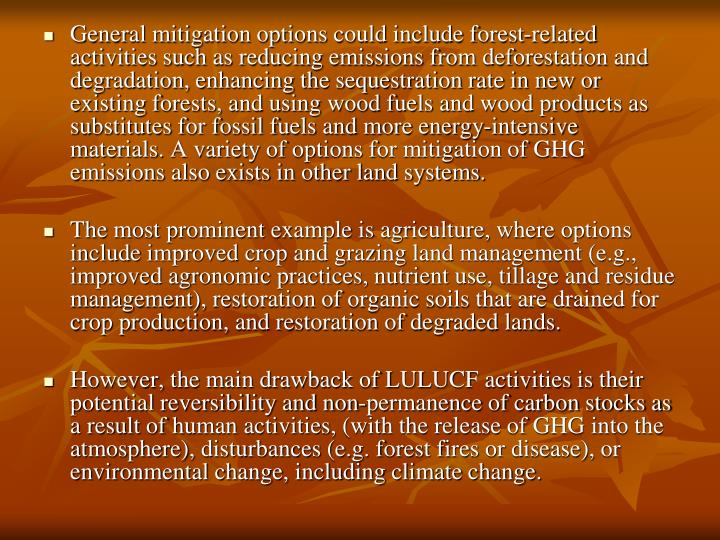 General mitigation options could include forest-related activities such as reducing emissions from deforestation and degradation, enhancing the sequestration rate in new or existing forests, and using wood fuels and wood products as substitutes for fossil fuels and more energy-intensive materials. A variety of options for mitigation of GHG emissions also exists in other land systems.