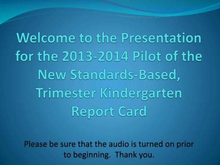 Welcome to the Presentation for the 2013-2014 Pilot of the New Standards-Based, Trimester Kindergart...
