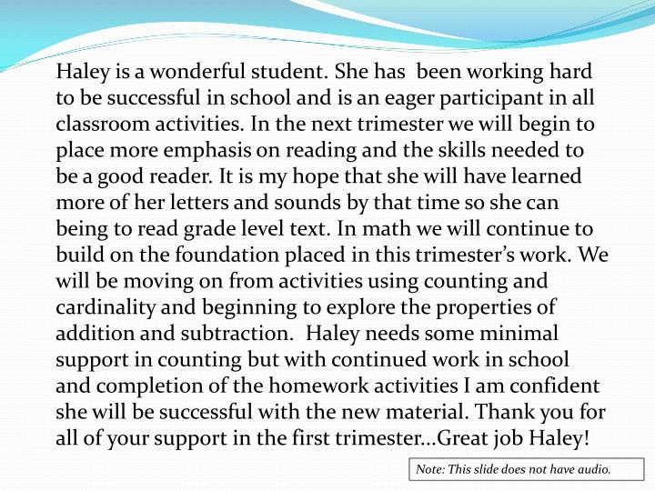 Haley is a wonderful student. She has  been working hard to be successful in school and is an eager participant in all classroom activities. In the next trimester we will begin to place more emphasis on reading and the skills needed to be a good reader. It is my hope that she will have learned more of her letters and sounds by that time so she can being to read grade level text. In math we will continue to build on the foundation placed in this trimester's work. We will be moving on from activities using counting and cardinality and beginning to explore the properties of addition and subtraction.  Haley needs some minimal support in counting but with continued work in school and completion of the homework activities I am confident she will be successful with the new material. Thank you for all of your support in the first trimester...Great job Haley!
