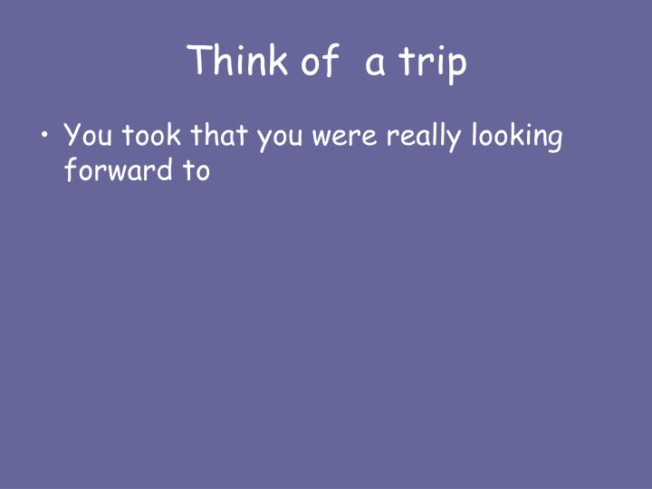 Think of  a trip