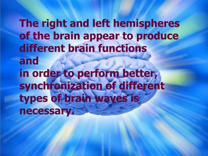 The right and left hemispheres of the brain appear to produce different brain functions