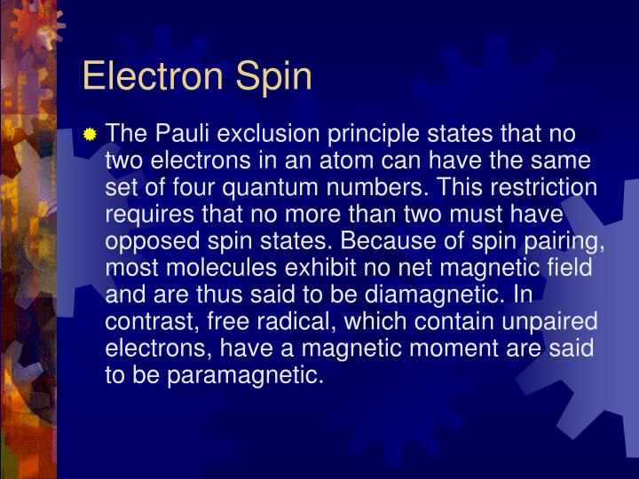 The Pauli exclusion principle states that no two electrons in an atom can have the same set of four quantum numbers. This restriction requires that no more than two must have opposed spin states. Because of spin pairing, most molecules exhibit no net magnetic field and are thus said to be diamagnetic. In contrast, free radical, which contain unpaired electrons, have a magnetic moment are said to be paramagnetic.