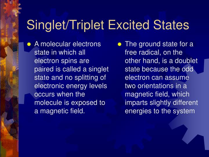 A molecular electrons state in which all electron spins are paired is called a singlet state and no splitting of electronic energy levels occurs when the molecule is exposed to a magnetic field.