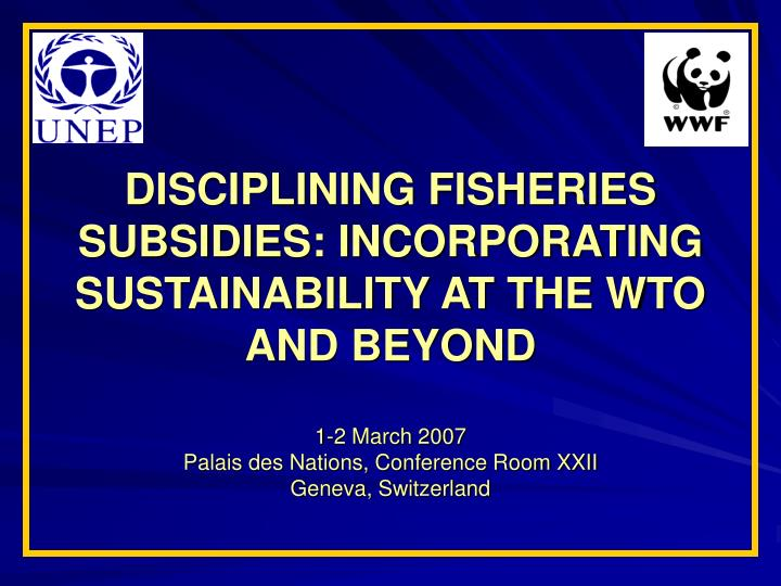 DISCIPLINING FISHERIES SUBSIDIES: INCORPORATING SUSTAINABILITY AT THE WTO AND BEYOND