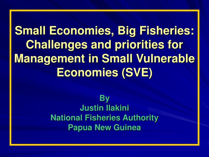 Small Economies, Big Fisheries: Challenges and priorities for Management in Small Vulnerable Economies (SVE)