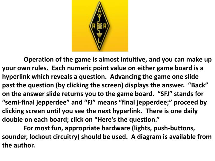 """Operation of the game is almost intuitive, and you can make up your own rules.  Each numeric point value on either game board is a hyperlink which reveals a question.  Advancing the game one slide past the question (by clicking the screen) displays the answer.  """"Back"""" on the answer slide returns you to the game board.  """"SFJ"""" stands for """"semi-final jepperdee"""" and """"FJ"""" means """"final jepperdee;"""" proceed by clicking screen until you see the next hyperlink.  There is one daily double on each board; click on """"Here's the question."""""""