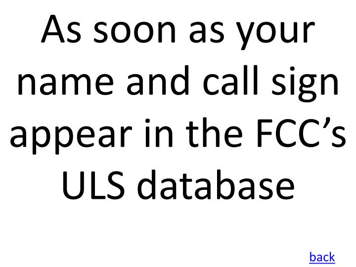 As soon as your name and call sign appear in the FCC's ULS database