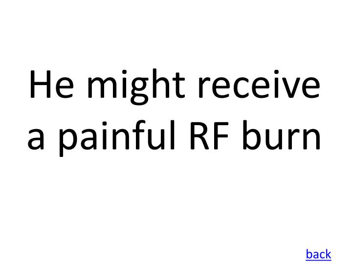 He might receive a painful RF burn