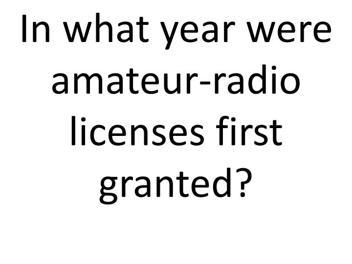 In what year were amateur-radio licenses first granted?