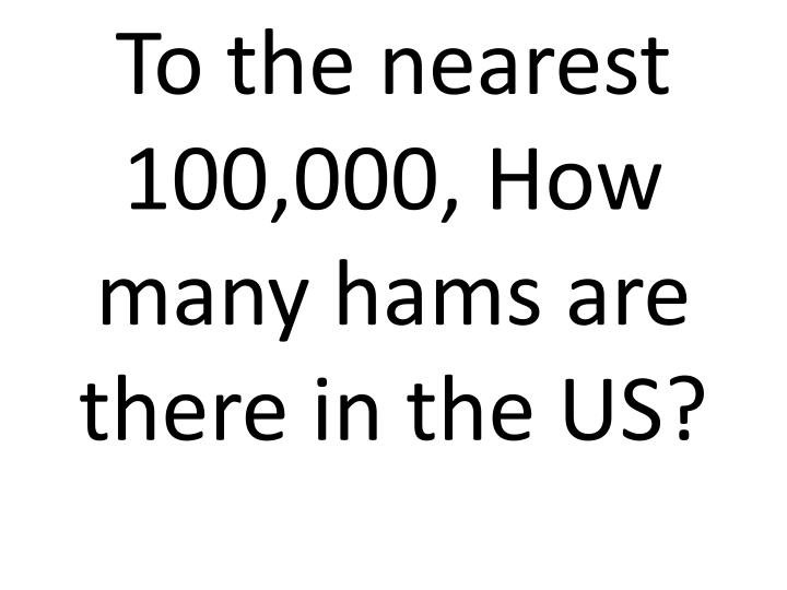 To the nearest 100,000, How many hams are there in the US?