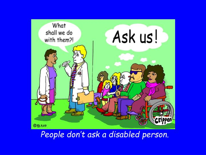 People don't ask a disabled person.