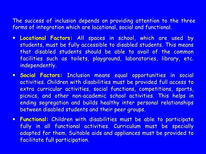 The success of inclusion depends on providing attention to the three forms of integration which are locational, social and functional.