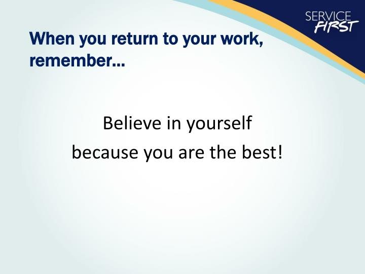 When you return to your work,