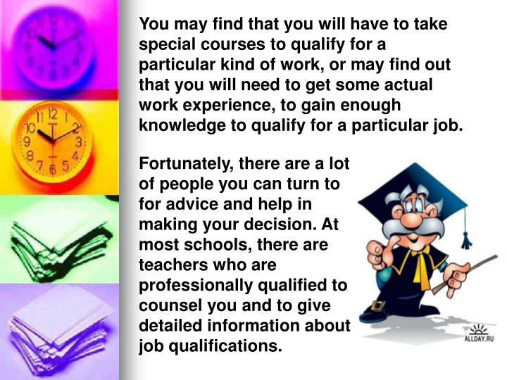 You may find that you will have to take special courses to qualify for a particular kind of work, or may find out that you will need to get some actual work experience, to gain enough knowledge to qualify for a particular job.