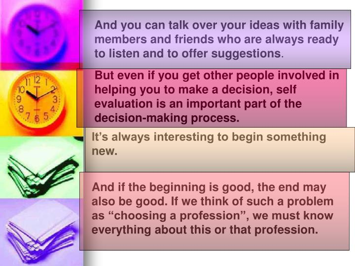 And you can talk over your ideas with family members and friends who are always ready to listen and to offer suggestions
