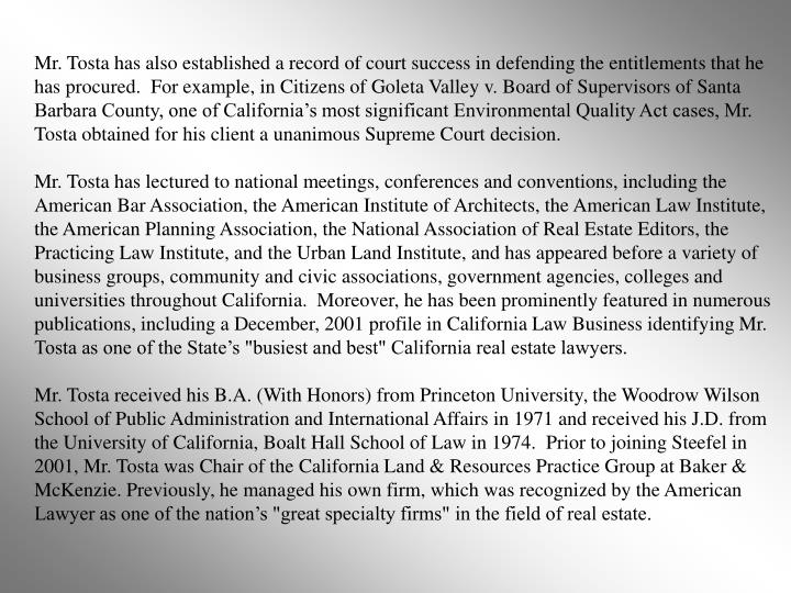 Mr. Tosta has also established a record of court success in defending the entitlements that he has procured.  For example, in Citizens of Goleta Valley v. Board of Supervisors of Santa Barbara County, one of California's most significant Environmental Quality Act cases, Mr. Tosta obtained for his client a unanimous Supreme Court decision.