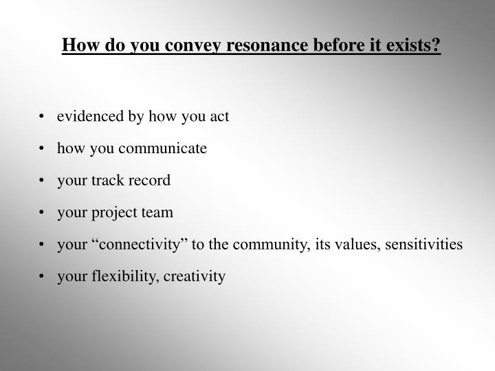 How do you convey resonance before it exists?
