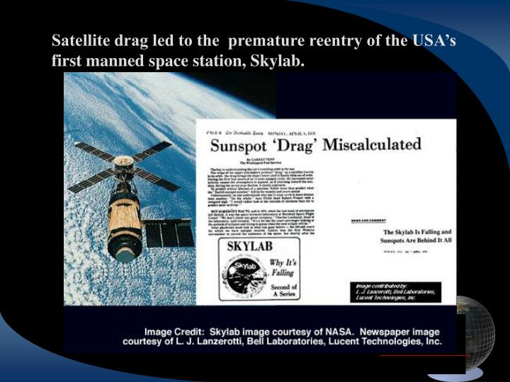 Satellite drag led to the  premature reentry of the USA's first manned space station, Skylab.
