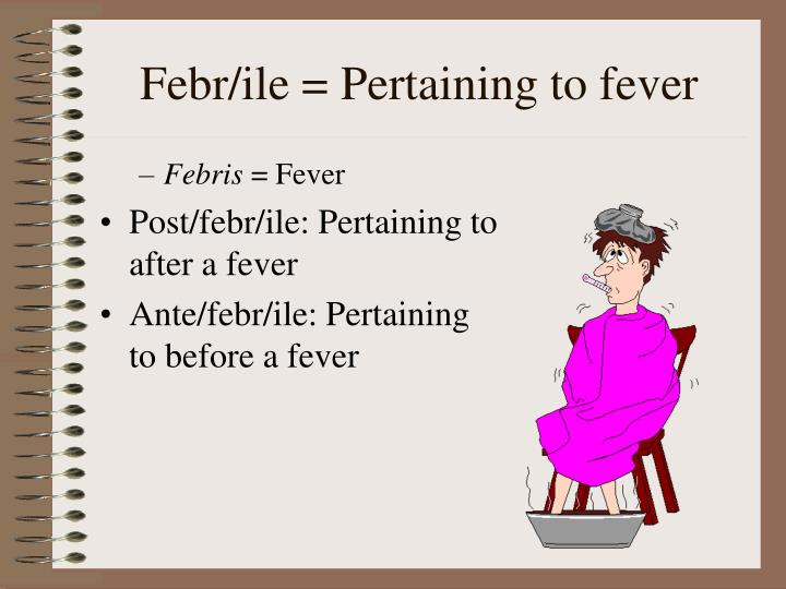 Febr/ile = Pertaining to fever