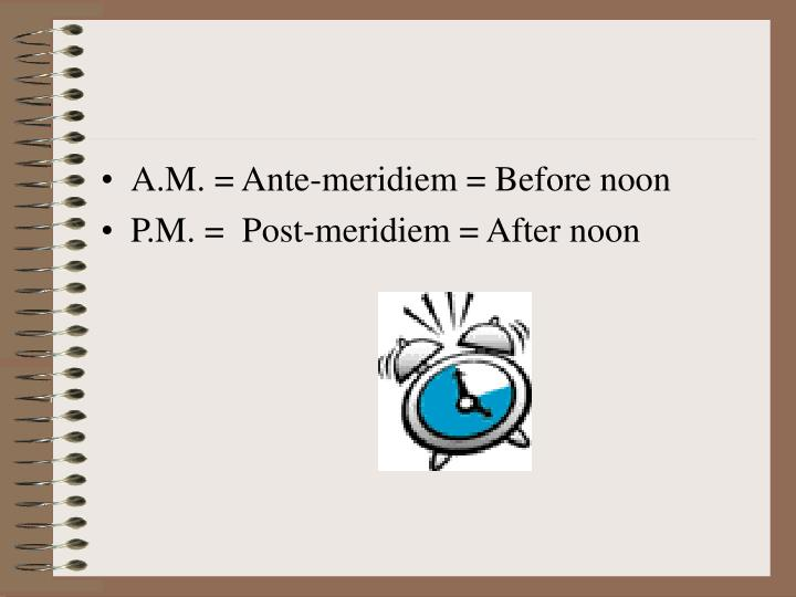 A.M. = Ante-meridiem = Before noon