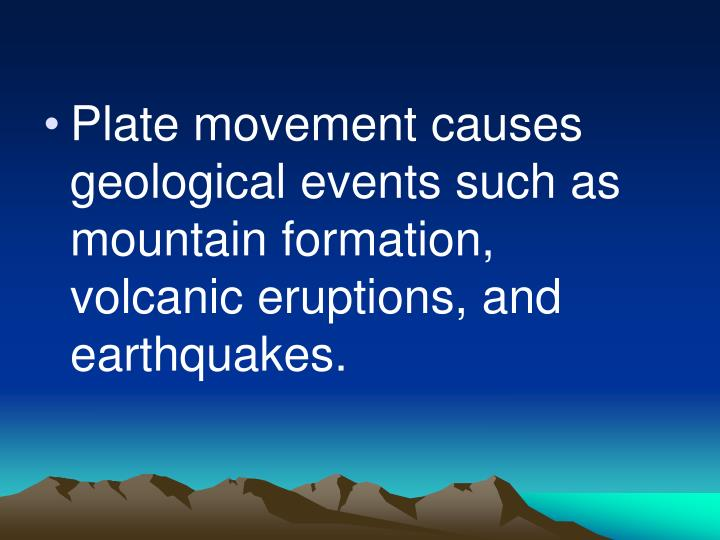 Plate movement causes geological events such as mountain formation, volcanic eruptions, and earthquakes.