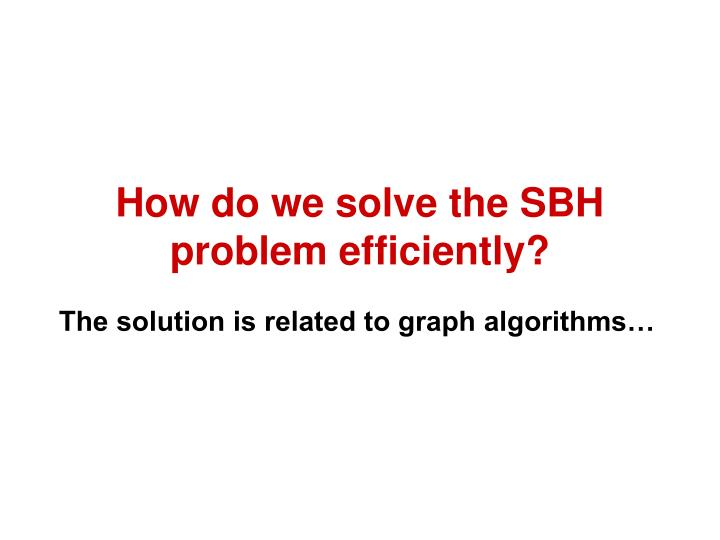 How do we solve the SBH problem efficiently?