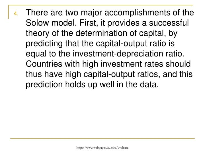 There are two major accomplishments of the Solow model. First, it provides a successful theory of the determination of capital, by predicting that the capital-output ratio is equal to the investment-depreciation ratio. Countries with high investment rates should thus have high capital-output ratios, and this prediction holds up well in the data.