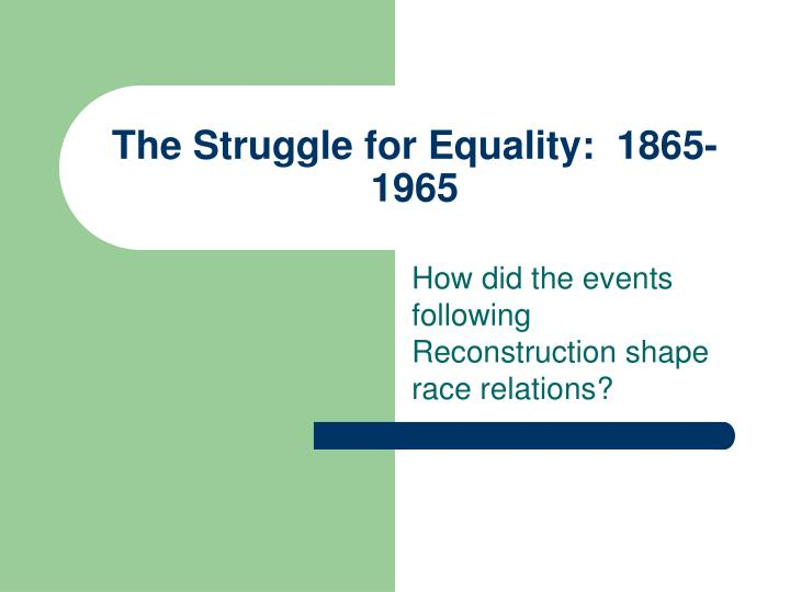 The Struggle for Equality:  1865-1965