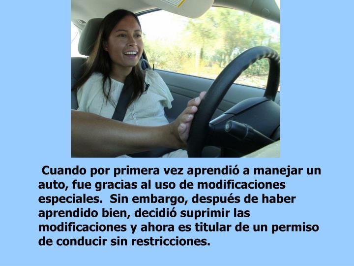 Cuando por primera vez aprendió a manejar un auto, fue gracias al uso de modificaciones especiales.  Sin embargo, después de haber aprendido bien, decidió suprimir las modificaciones y ahora es titular de un permiso de conducir sin restricciones.