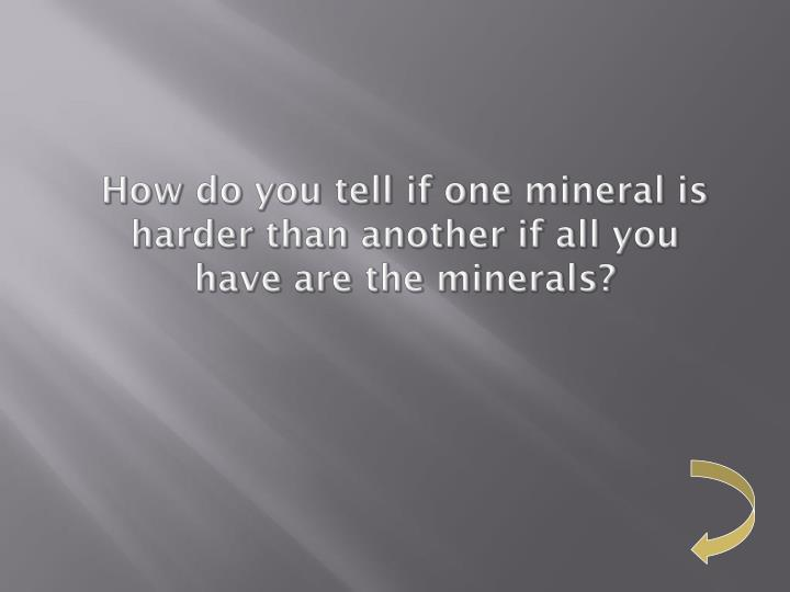 How do you tell if one mineral is harder than another if all you have are the minerals?