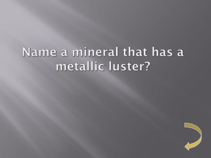Name a mineral that has a metallic luster?