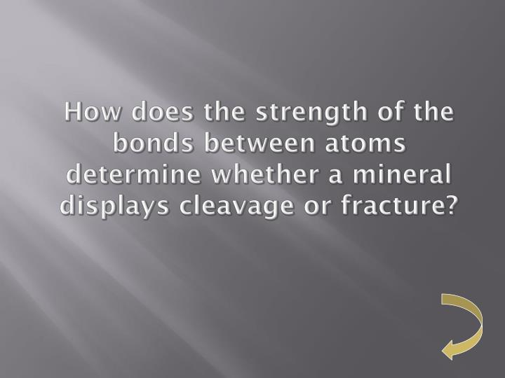 How does the strength of the bonds between atoms determine whether a mineral displays cleavage or fracture?