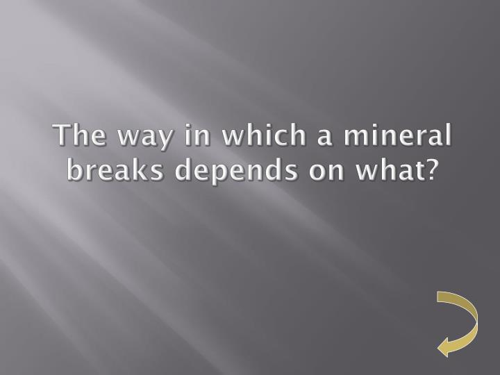 The way in which a mineral breaks depends on what