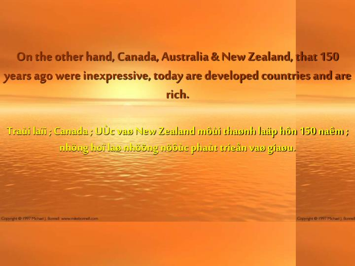 On the other hand, Canada, Australia & New Zealand, that 150 years ago were inexpressive, today are developed countries and are rich.