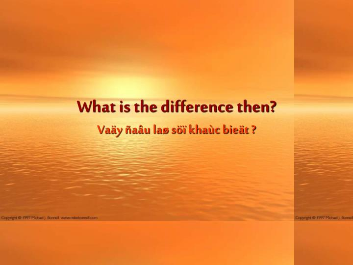 What is the difference then?
