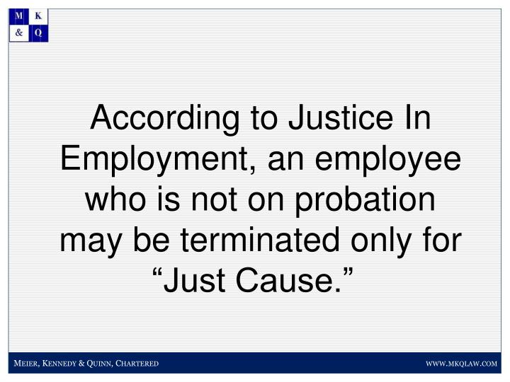 According to Justice In Employment, an employee who is not on probation may be terminated only for