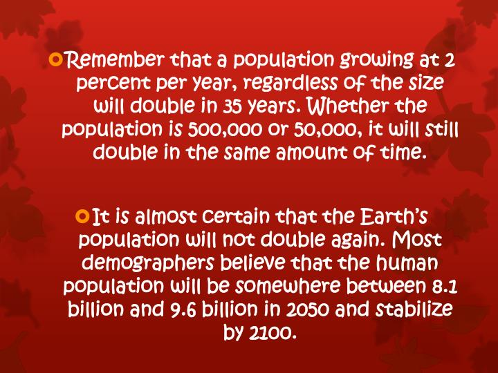Remember that a population growing at 2 percent per year, regardless of the size  will double in 35 years. Whether the population is 500,000 or 50,000, it will still double in the same amount of time.
